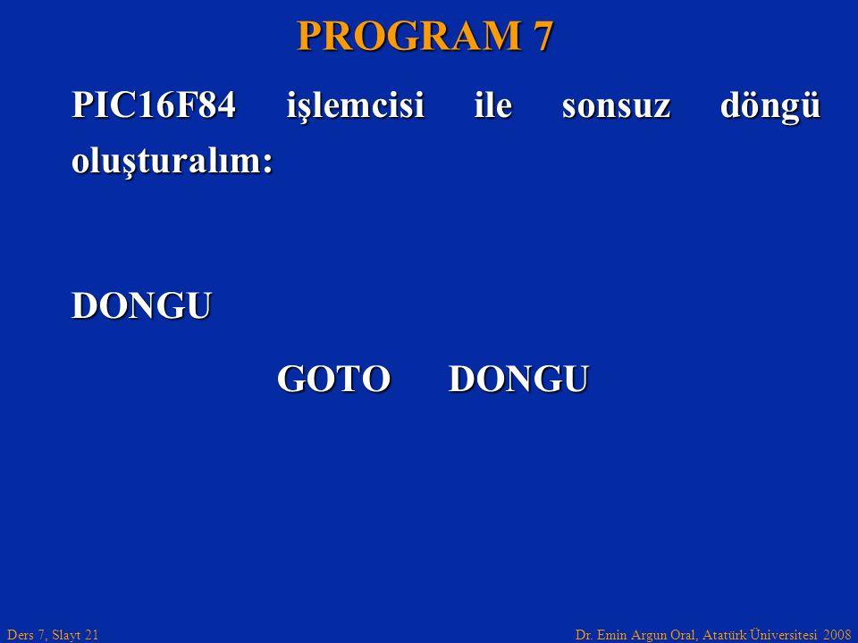 Dr. Emin Argun Oral, Atatürk Üniversitesi 2008 Ders 7, Slayt 21 PIC16F84 işlemcisi ile sonsuz döngü oluşturalım: DONGU GOTO DONGU PROGRAM 7
