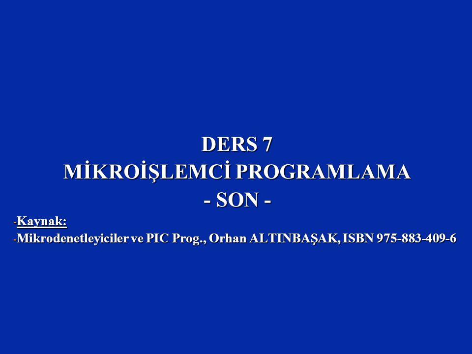 DERS 7 MİKROİŞLEMCİ PROGRAMLAMA - SON - - Kaynak: - Mikrodenetleyiciler ve PIC Prog., Orhan ALTINBAŞAK, ISBN 975-883-409-6