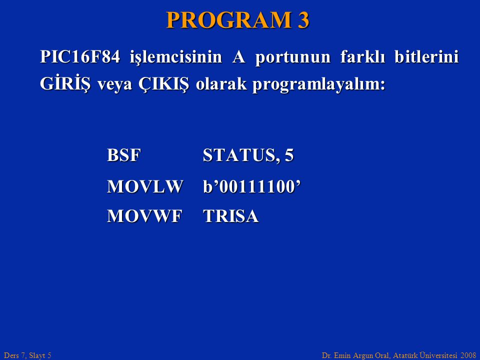 Dr. Emin Argun Oral, Atatürk Üniversitesi 2008 Ders 7, Slayt 5 PIC16F84 işlemcisinin A portunun farklı bitlerini GİRİŞ veya ÇIKIŞ olarak programlayalı