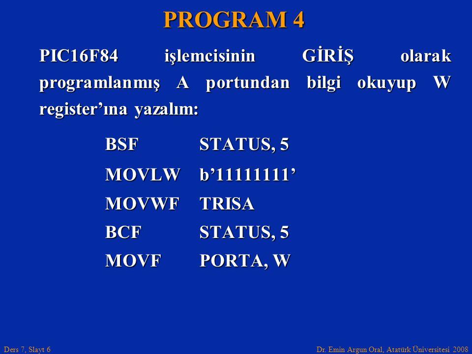 Dr. Emin Argun Oral, Atatürk Üniversitesi 2008 Ders 7, Slayt 6 PIC16F84 işlemcisinin GİRİŞ olarak programlanmış A portundan bilgi okuyup W register'ın