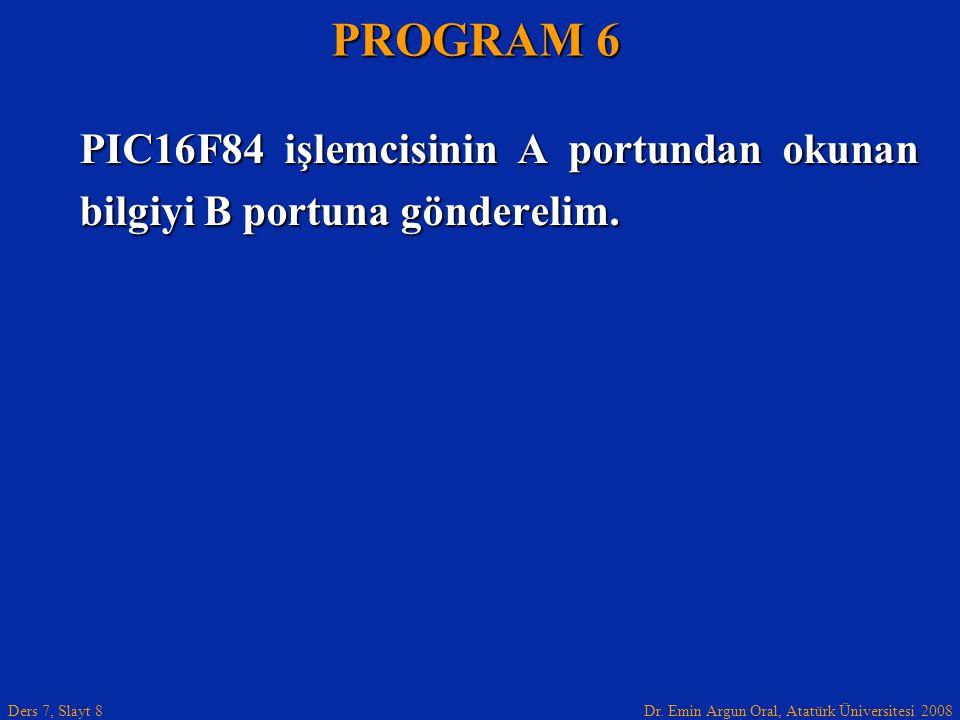 Dr. Emin Argun Oral, Atatürk Üniversitesi 2008 Ders 7, Slayt 8 PIC16F84 işlemcisinin A portundan okunan bilgiyi B portuna gönderelim. PROGRAM 6