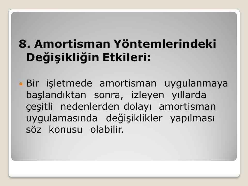 8. Amortisman Yöntemlerindeki Değişikliğin Etkileri:  Bir işletmede amortisman uygulanmaya başlandıktan sonra, izleyen yıllarda çeşitli nedenlerden d