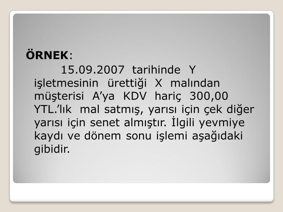 ÖRNEK: 15.09.2007 tarihinde Y işletmesinin ürettiği X malından müşterisi A'ya KDV hariç 300,00 YTL.'lık mal satmış, yarısı için çek diğer yarısı için