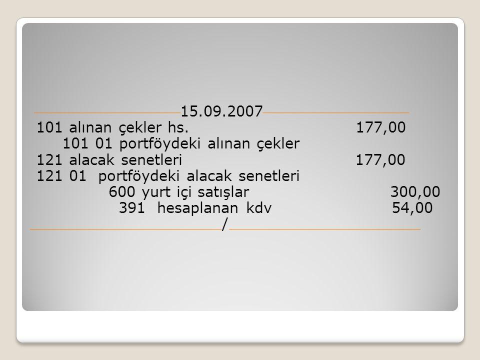 15.09.2007 101 alınan çekler hs. 177,00 101 01 portföydeki alınan çekler 121 alacak senetleri 177,00 121 01 portföydeki alacak senetleri 600 yurt içi