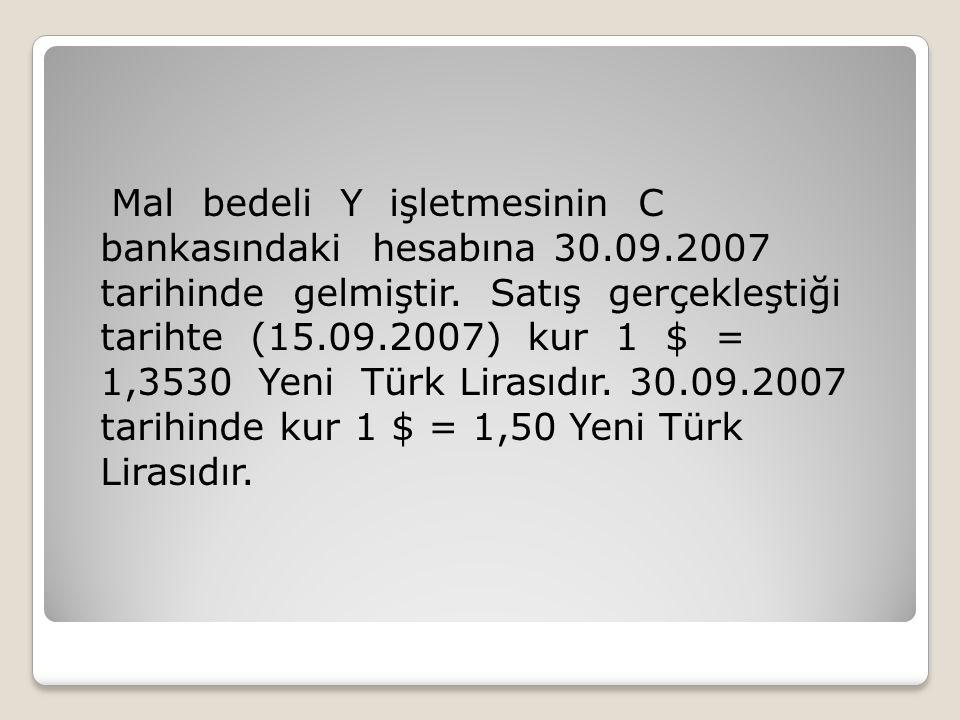 Mal bedeli Y işletmesinin C bankasındaki hesabına 30.09.2007 tarihinde gelmiştir. Satış gerçekleştiği tarihte (15.09.2007) kur 1 $ = 1,3530 Yeni Türk
