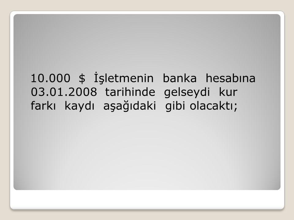 10.000 $ İşletmenin banka hesabına 03.01.2008 tarihinde gelseydi kur farkı kaydı aşağıdaki gibi olacaktı;