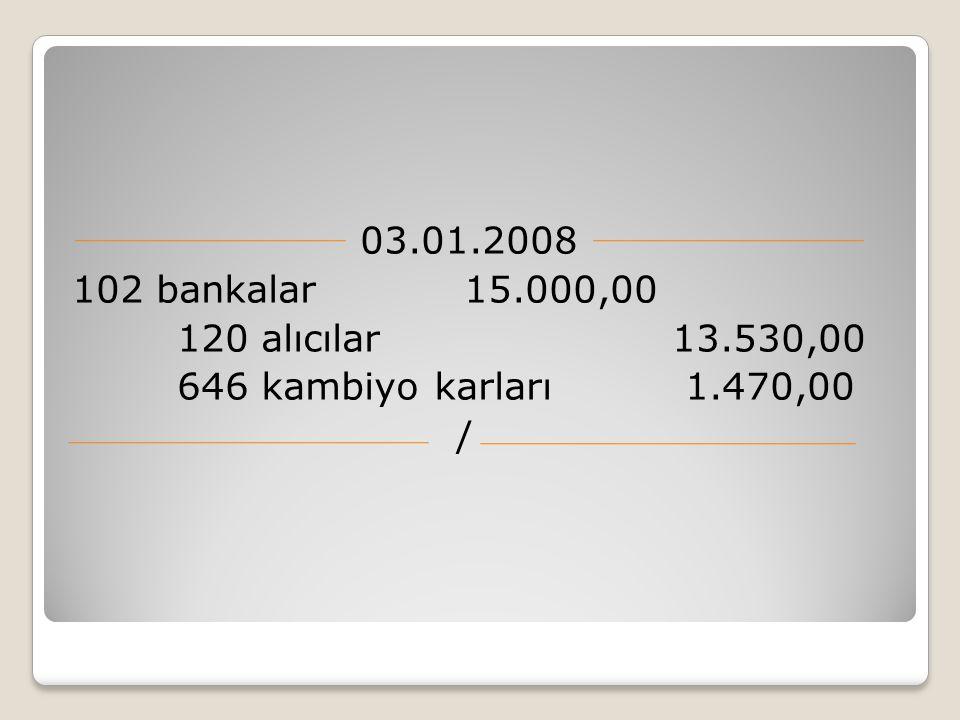 03.01.2008 102 bankalar 15.000,00 120 alıcılar 13.530,00 646 kambiyo karları 1.470,00 /