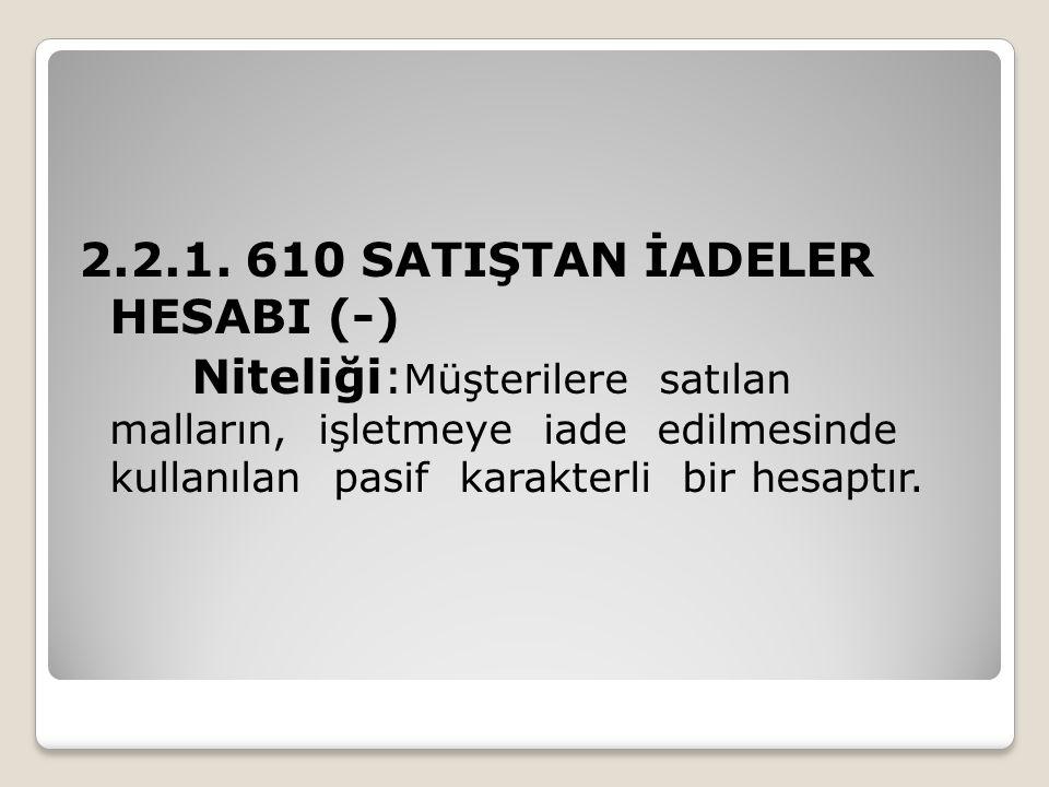 2.2.1. 610 SATIŞTAN İADELER HESABI (-) Niteliği: Müşterilere satılan malların, işletmeye iade edilmesinde kullanılan pasif karakterli bir hesaptır.