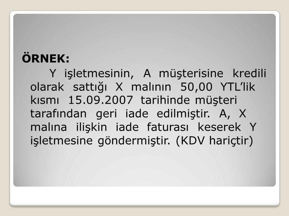 ÖRNEK: Y işletmesinin, A müşterisine kredili olarak sattığı X malının 50,00 YTL'lik kısmı 15.09.2007 tarihinde müşteri tarafından geri iade edilmiştir