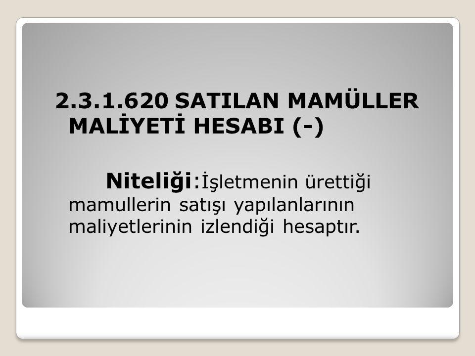 2.3.1.620 SATILAN MAMÜLLER MALİYETİ HESABI (-) Niteliği: İşletmenin ürettiği mamullerin satışı yapılanlarının maliyetlerinin izlendiği hesaptır.