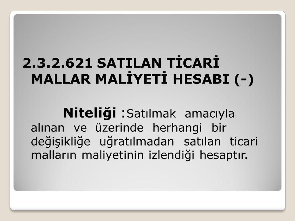 2.3.2.621 SATILAN TİCARİ MALLAR MALİYETİ HESABI (-) Niteliği : Satılmak amacıyla alınan ve üzerinde herhangi bir değişikliğe uğratılmadan satılan tica