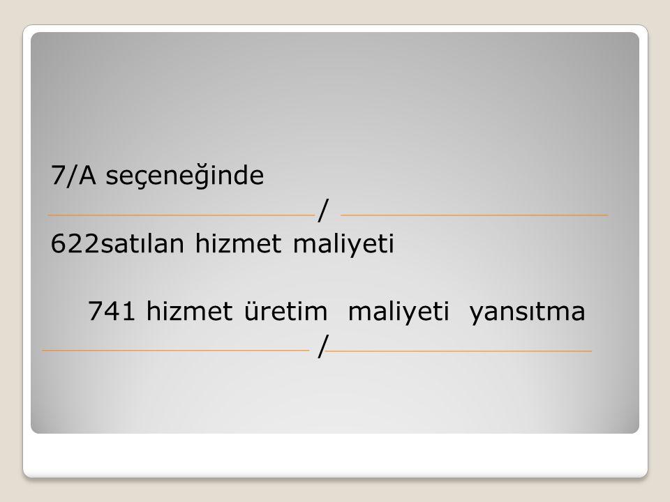 7/A seçeneğinde / 622satılan hizmet maliyeti 741 hizmet üretim maliyeti yansıtma /
