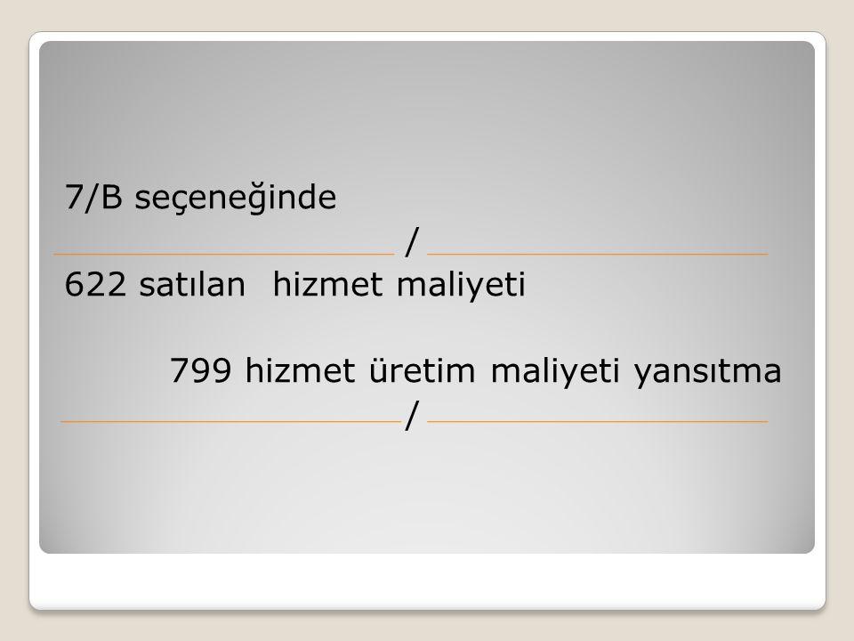 7/B seçeneğinde / 622 satılan hizmet maliyeti 799 hizmet üretim maliyeti yansıtma /
