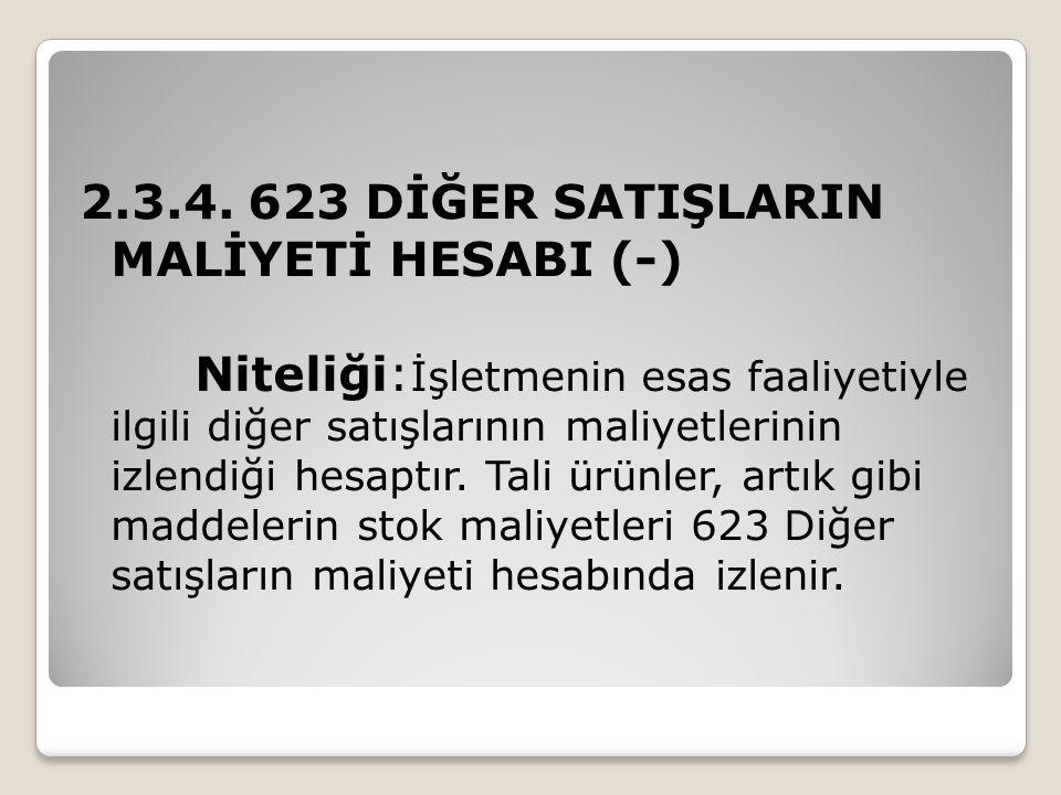 2.3.4. 623 DİĞER SATIŞLARIN MALİYETİ HESABI (-) Niteliği: İşletmenin esas faaliyetiyle ilgili diğer satışlarının maliyetlerinin izlendiği hesaptır. Ta