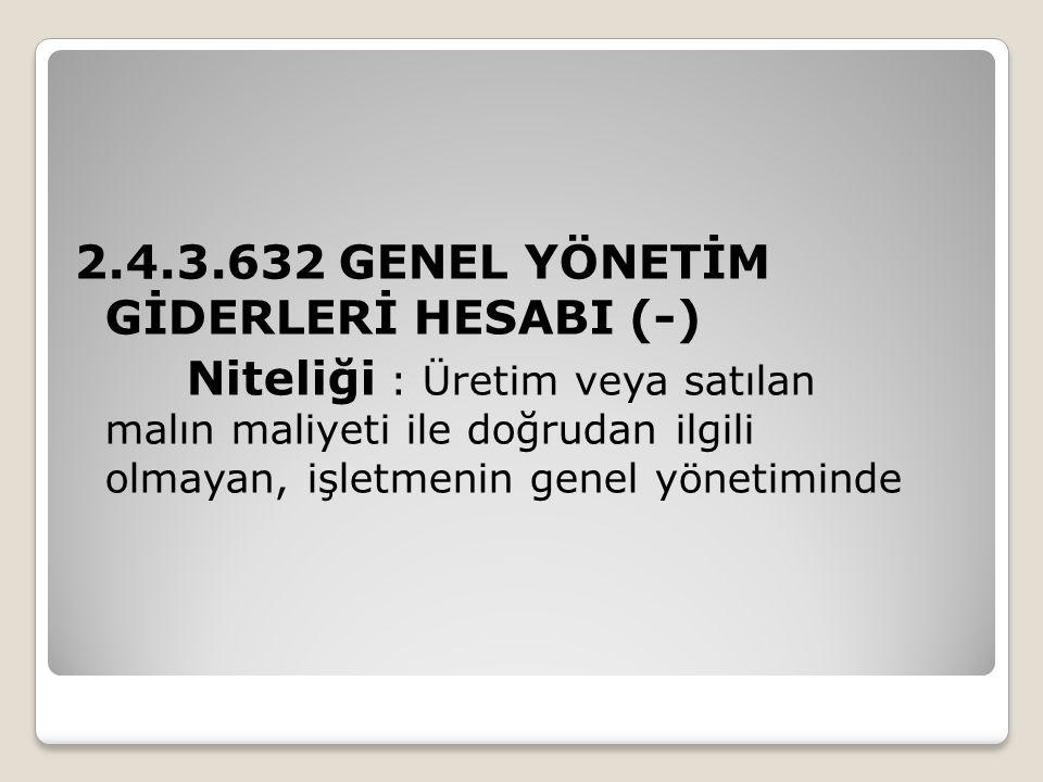 2.4.3.632 GENEL YÖNETİM GİDERLERİ HESABI (-) Niteliği : Üretim veya satılan malın maliyeti ile doğrudan ilgili olmayan, işletmenin genel yönetiminde