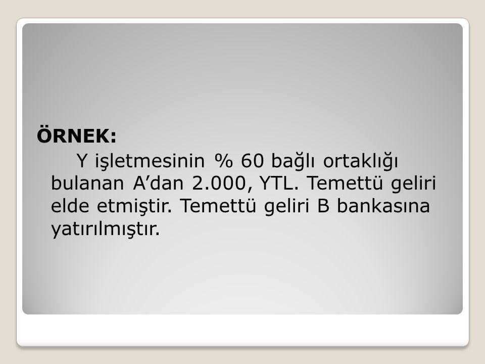 ÖRNEK: Y işletmesinin % 60 bağlı ortaklığı bulanan A'dan 2.000, YTL. Temettü geliri elde etmiştir. Temettü geliri B bankasına yatırılmıştır.