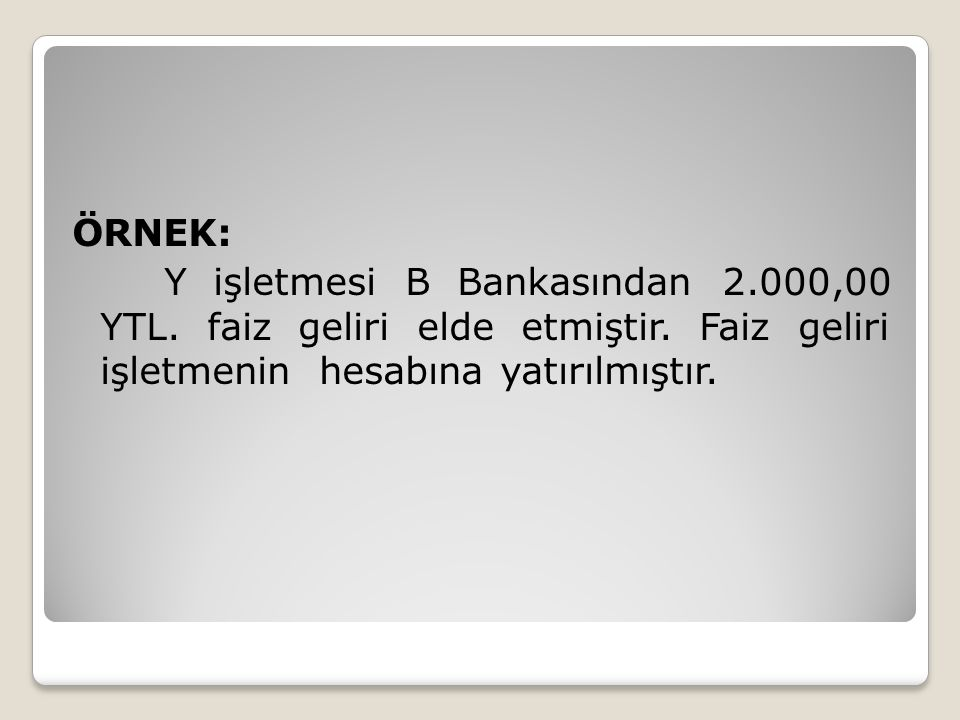 ÖRNEK: Y işletmesi B Bankasından 2.000,00 YTL. faiz geliri elde etmiştir. Faiz geliri işletmenin hesabına yatırılmıştır.