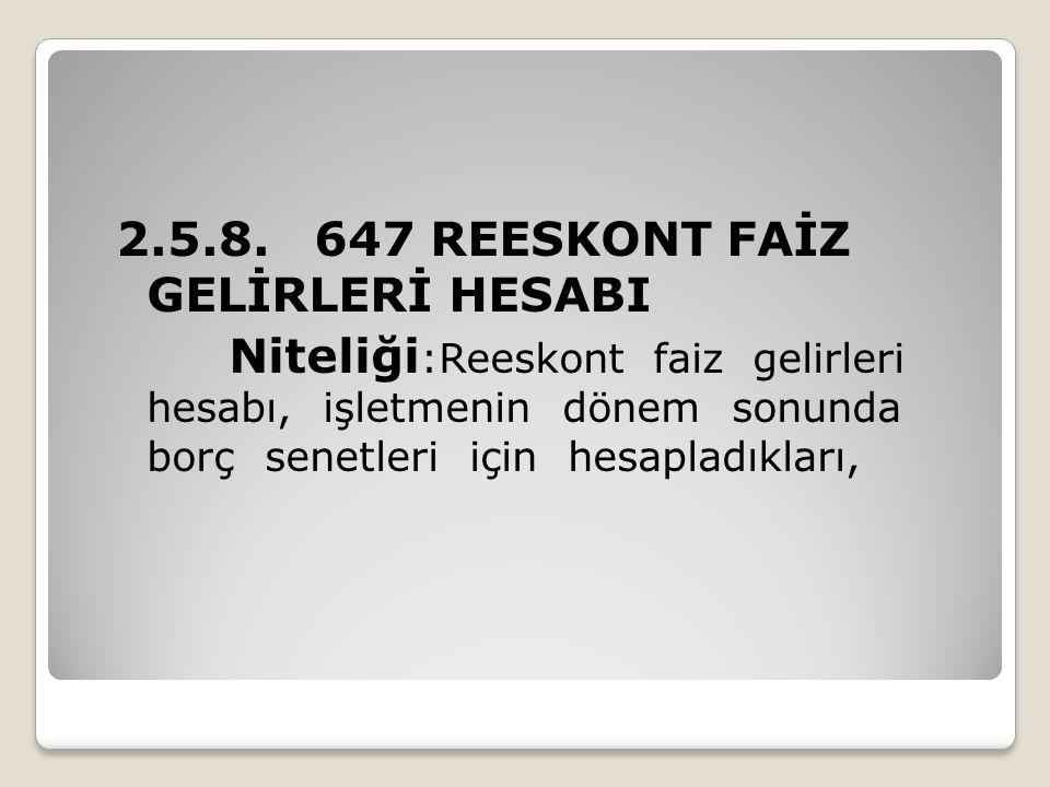 2.5.8. 647 REESKONT FAİZ GELİRLERİ HESABI Niteliği :Reeskont faiz gelirleri hesabı, işletmenin dönem sonunda borç senetleri için hesapladıkları,