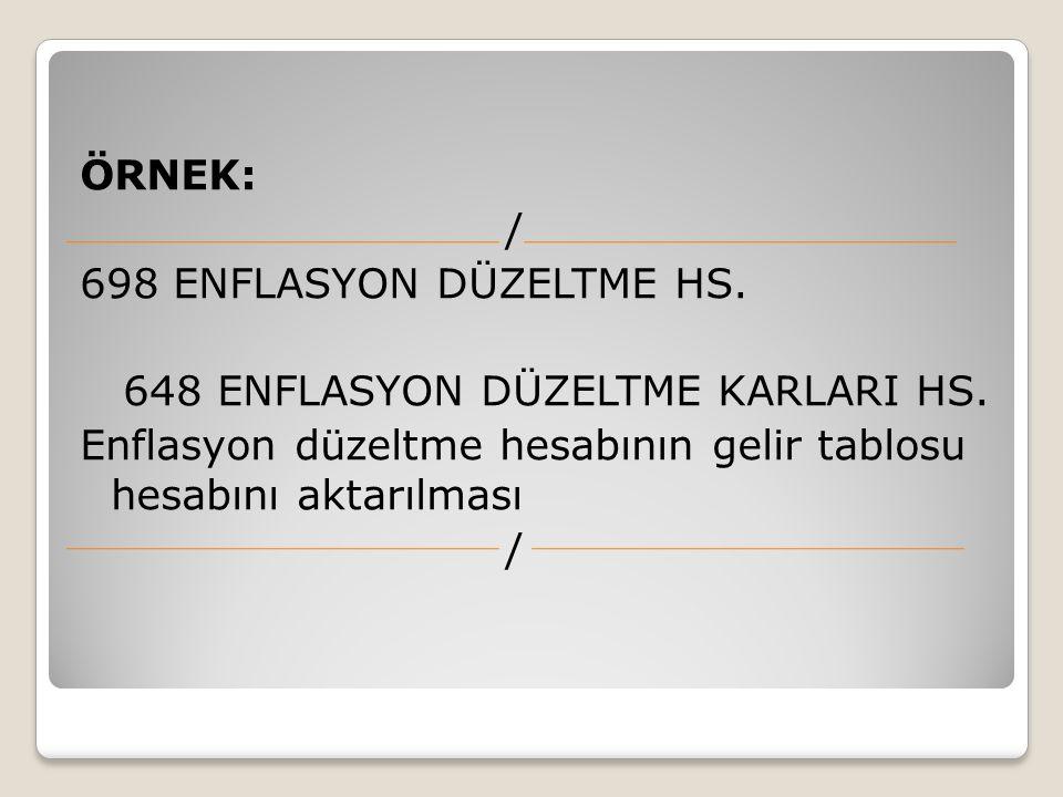 ÖRNEK: / 698 ENFLASYON DÜZELTME HS. 648 ENFLASYON DÜZELTME KARLARI HS. Enflasyon düzeltme hesabının gelir tablosu hesabını aktarılması /