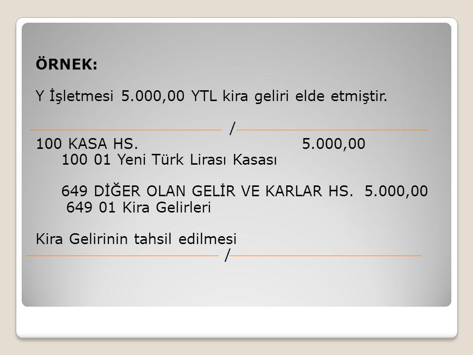 ÖRNEK: Y İşletmesi 5.000,00 YTL kira geliri elde etmiştir. / 100 KASA HS. 5.000,00 100 01 Yeni Türk Lirası Kasası 649 DİĞER OLAN GELİR VE KARLAR HS. 5