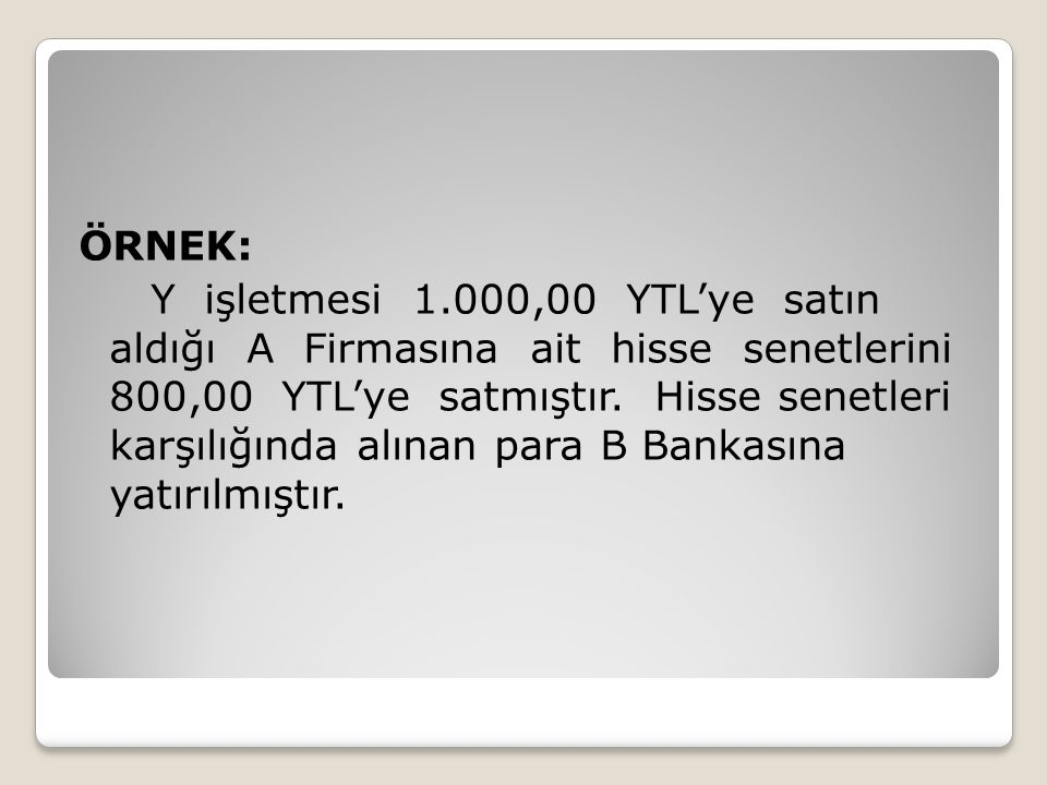 ÖRNEK: Y işletmesi 1.000,00 YTL'ye satın aldığı A Firmasına ait hisse senetlerini 800,00 YTL'ye satmıştır. Hisse senetleri karşılığında alınan para B