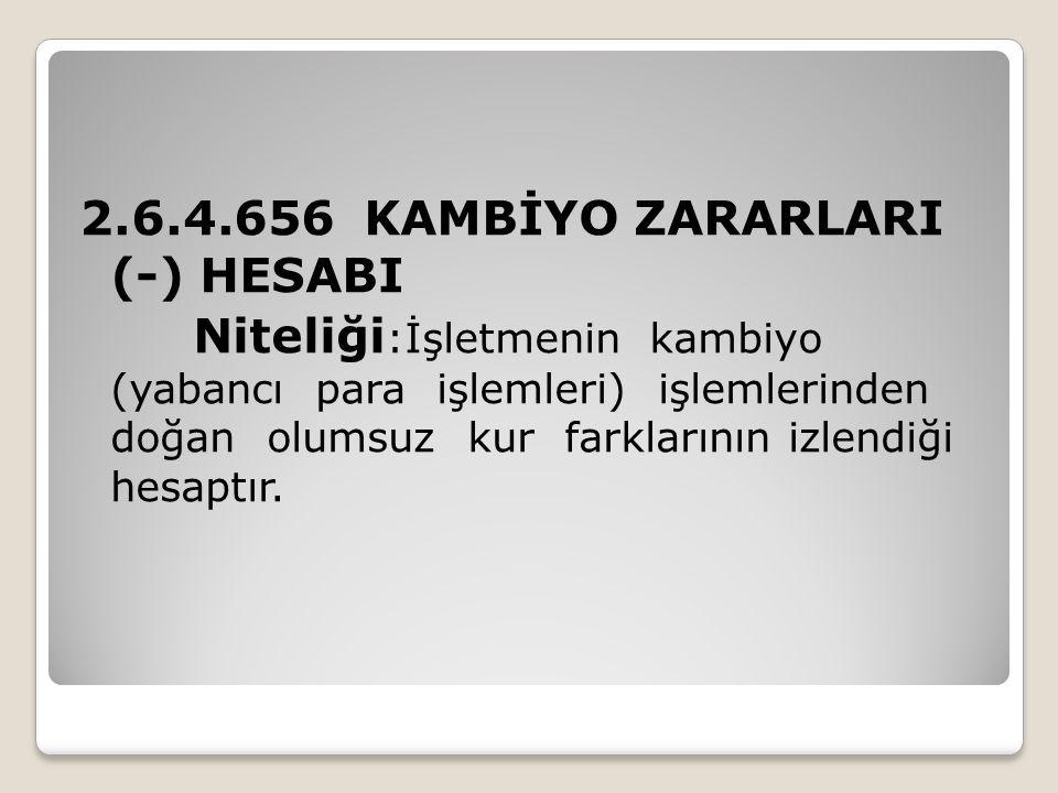 2.6.4.656 KAMBİYO ZARARLARI (-) HESABI Niteliği :İşletmenin kambiyo (yabancı para işlemleri) işlemlerinden doğan olumsuz kur farklarının izlendiği hes
