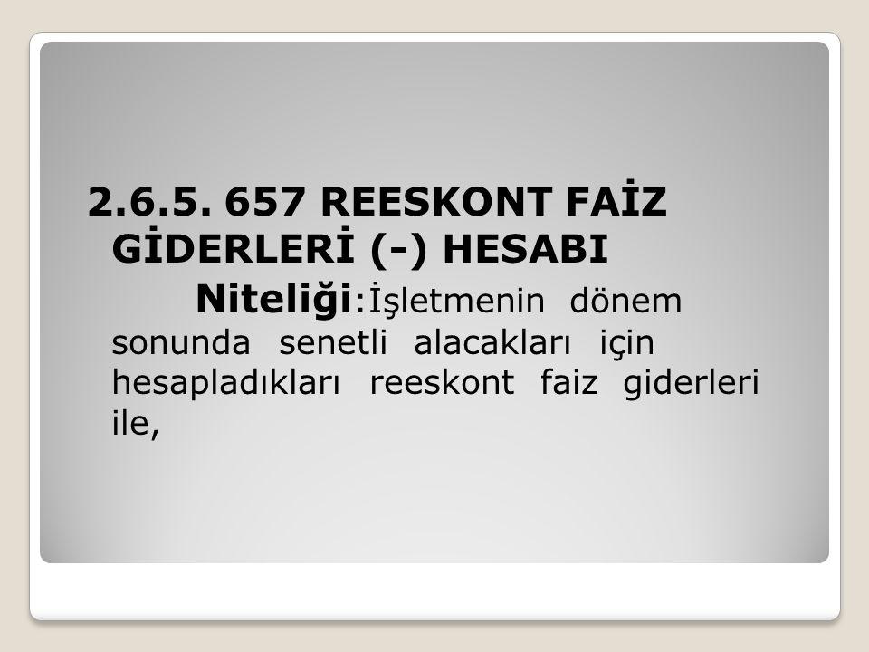 2.6.5. 657 REESKONT FAİZ GİDERLERİ (-) HESABI Niteliği :İşletmenin dönem sonunda senetli alacakları için hesapladıkları reeskont faiz giderleri ile,