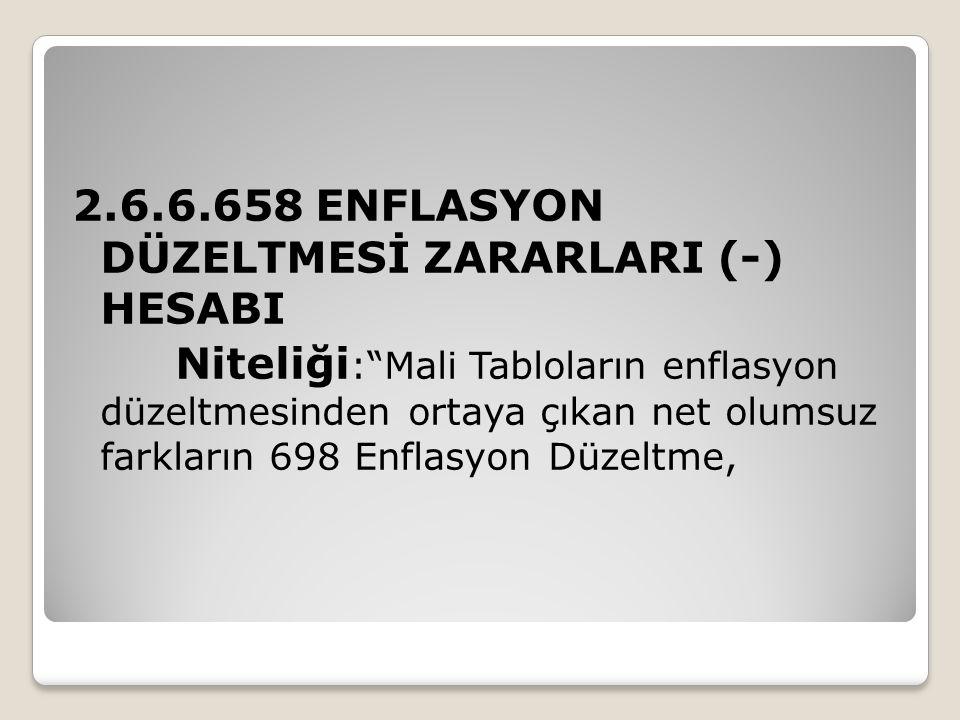 """2.6.6.658 ENFLASYON DÜZELTMESİ ZARARLARI (-) HESABI Niteliği :""""Mali Tabloların enflasyon düzeltmesinden ortaya çıkan net olumsuz farkların 698 Enflasy"""
