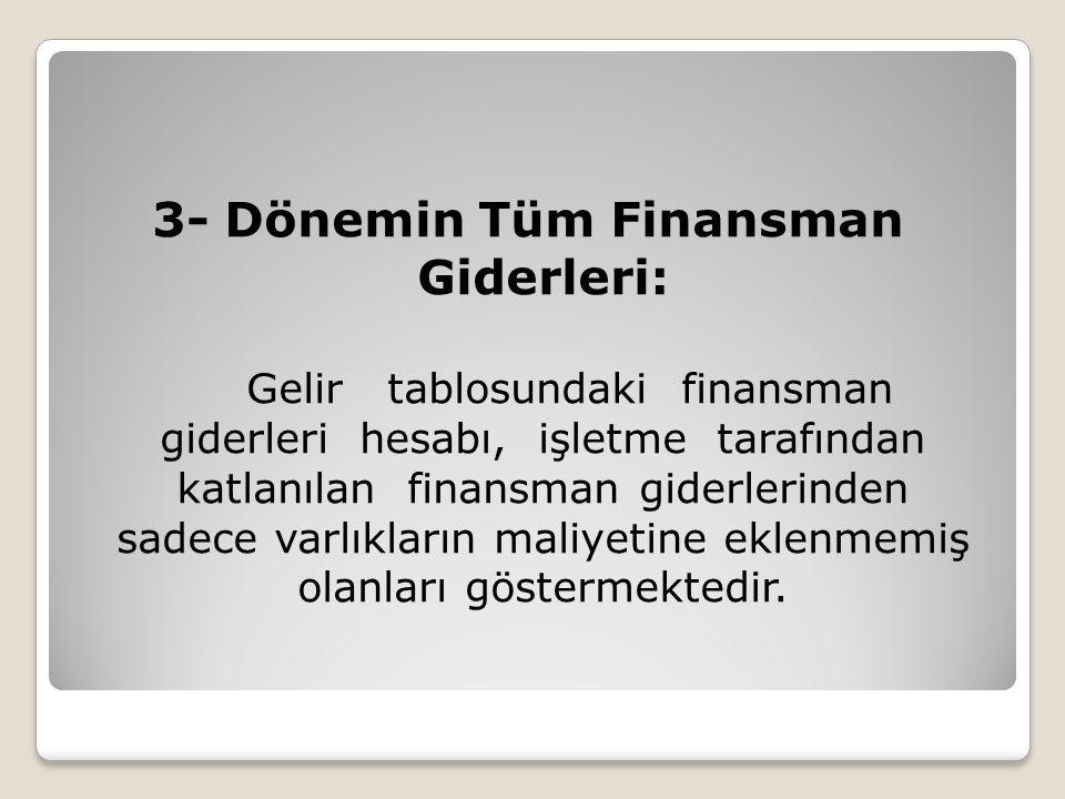 3- Dönemin Tüm Finansman Giderleri: Gelir tablosundaki finansman giderleri hesabı, işletme tarafından katlanılan finansman giderlerinden sadece varlık
