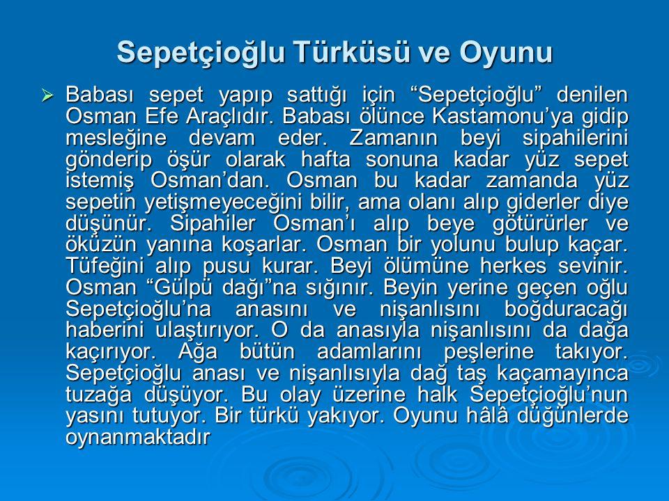 """Sepetçioğlu Türküsü ve Oyunu  Babası sepet yapıp sattığı için """"Sepetçioğlu"""" denilen Osman Efe Araçlıdır. Babası ölünce Kastamonu'ya gidip mesleğine d"""