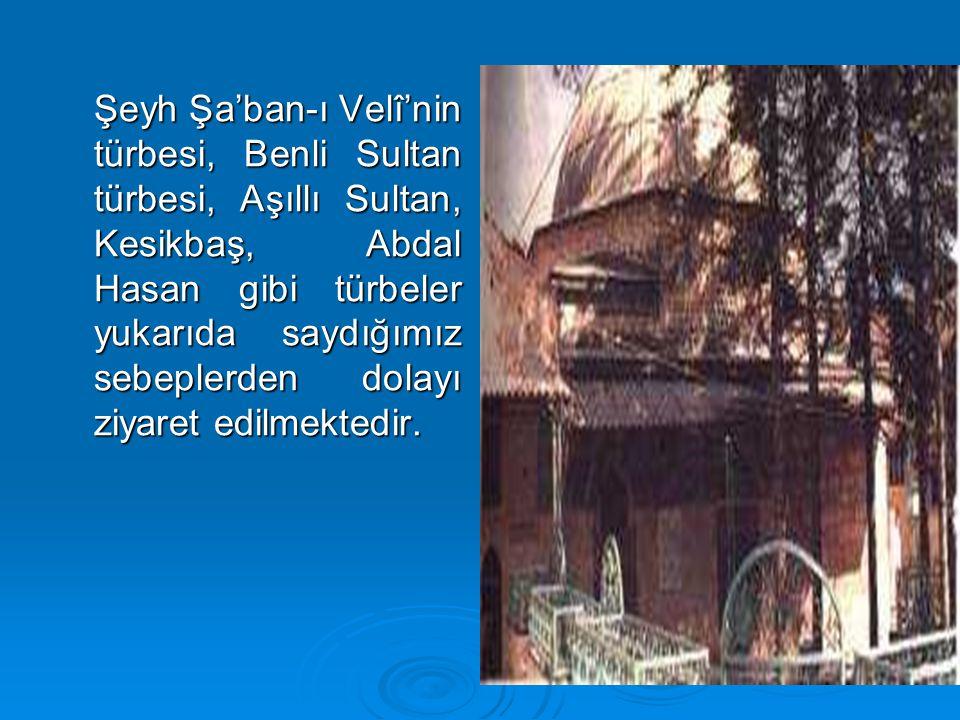 Şeyh Şa'ban-ı Velî'nin türbesi, Benli Sultan türbesi, Aşıllı Sultan, Kesikbaş, Abdal Hasan gibi türbeler yukarıda saydığımız sebeplerden dolayı ziyare