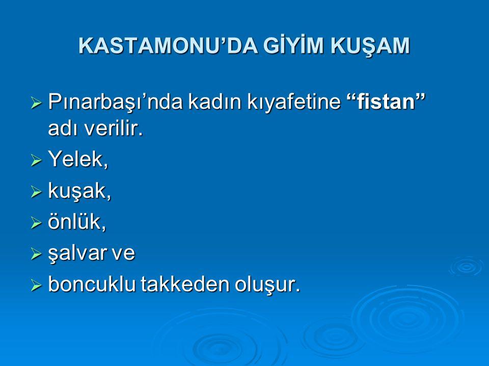 """KASTAMONU'DA GİYİM KUŞAM  Pınarbaşı'nda kadın kıyafetine """"fistan"""" adı verilir.  Yelek,  kuşak,  önlük,  şalvar ve  boncuklu takkeden oluşur."""