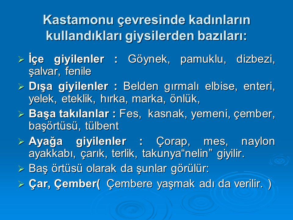 Kastamonu çevresinde kadınların kullandıkları giysilerden bazıları:  İçe giyilenler : Göynek, pamuklu, dizbezi, şalvar, fenile  Dışa giyilenler : Be