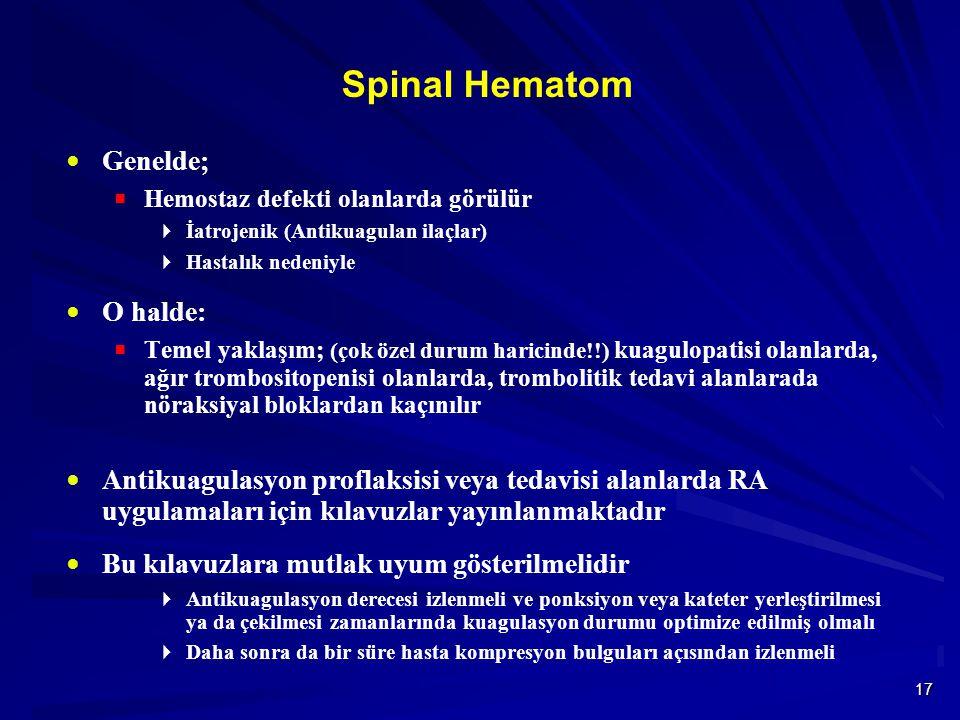 17 Spinal Hematom  Genelde;  Hemostaz defekti olanlarda görülür  İatrojenik (Antikuagulan ilaçlar)  Hastalık nedeniyle  O halde:  Temel yaklaşım; (çok özel durum haricinde!!) kuagulopatisi olanlarda, ağır trombositopenisi olanlarda, trombolitik tedavi alanlarada nöraksiyal bloklardan kaçınılır  Antikuagulasyon proflaksisi veya tedavisi alanlarda RA uygulamaları için kılavuzlar yayınlanmaktadır  Bu kılavuzlara mutlak uyum gösterilmelidir  Antikuagulasyon derecesi izlenmeli ve ponksiyon veya kateter yerleştirilmesi ya da çekilmesi zamanlarında kuagulasyon durumu optimize edilmiş olmalı  Daha sonra da bir süre hasta kompresyon bulguları açısından izlenmeli