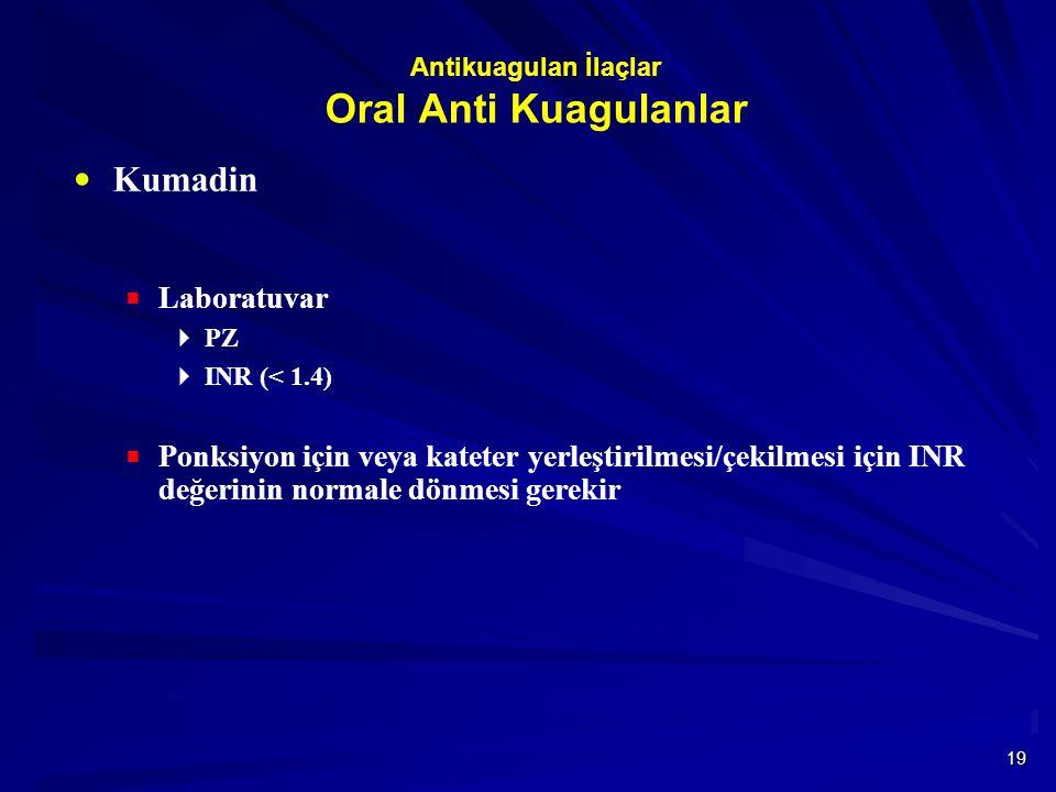 19 Antikuagulan İlaçlar Oral Anti Kuagulanlar  Kumadin  Laboratuvar  PZ  INR (< 1.4)  Ponksiyon için veya kateter yerleştirilmesi/çekilmesi için INR değerinin normale dönmesi gerekir