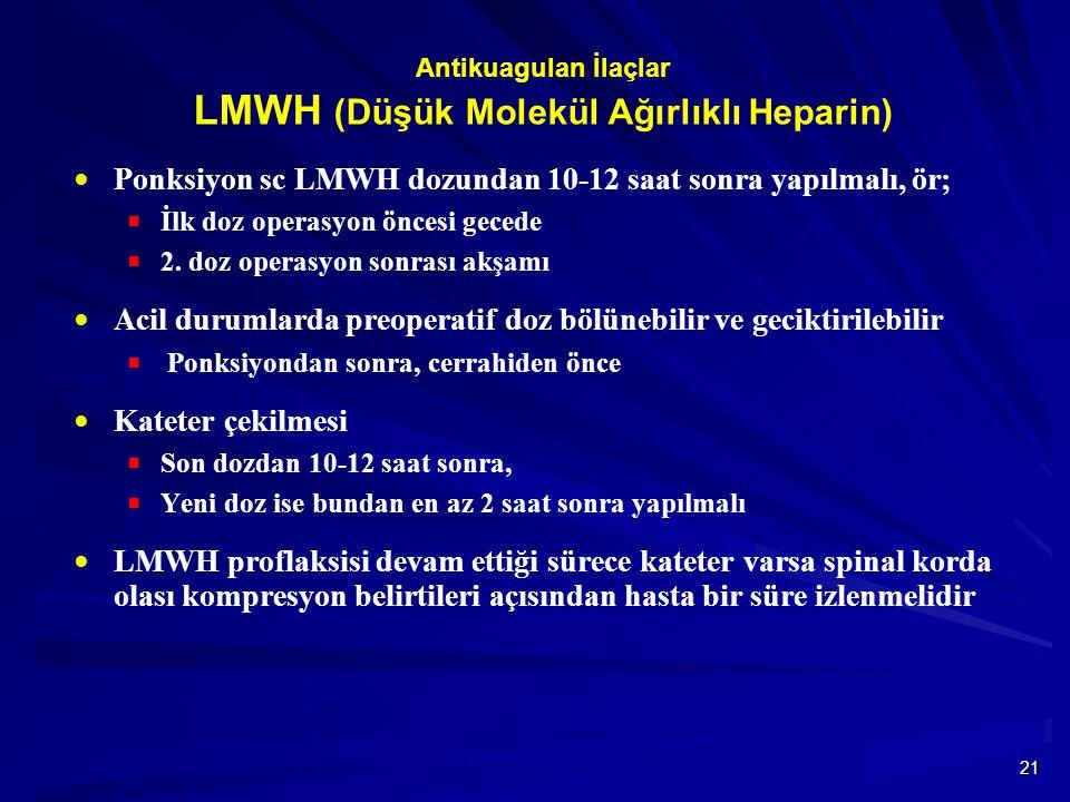 21 Antikuagulan İlaçlar LMWH (Düşük Molekül Ağırlıklı Heparin)  Ponksiyon sc LMWH dozundan 10-12 saat sonra yapılmalı, ör;  İlk doz operasyon öncesi gecede  2.