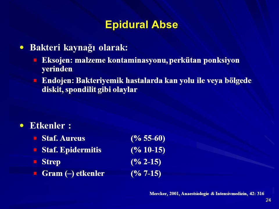24 Epidural Abse  Bakteri kaynağı olarak:  Eksojen: malzeme kontaminasyonu, perkütan ponksiyon yerinden  Endojen: Bakteriyemik hastalarda kan yolu ile veya bölgede diskit, spondilit gibi olaylar  Etkenler :  Staf.