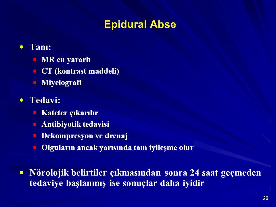 26 Epidural Abse  Tanı:  MR en yararlı  CT (kontrast maddeli)  Miyelografi  Tedavi:  Kateter çıkarılır  Antibiyotik tedavisi  Dekompresyon ve drenaj  Olguların ancak yarısında tam iyileşme olur  Nörolojik belirtiler çıkmasından sonra 24 saat geçmeden tedaviye başlanmış ise sonuçlar daha iyidir