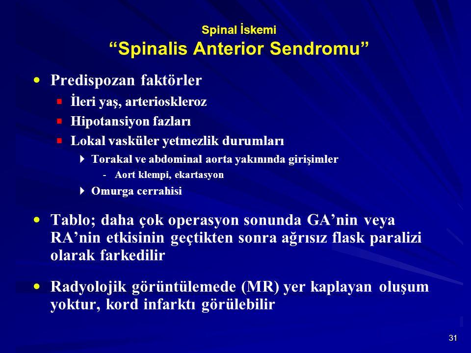 31 Spinal İskemi Spinalis Anterior Sendromu  Predispozan faktörler  İleri yaş, arterioskleroz  Hipotansiyon fazları  Lokal vasküler yetmezlik durumları  Torakal ve abdominal aorta yakınında girişimler  Aort klempi, ekartasyon  Omurga cerrahisi  Tablo; daha çok operasyon sonunda GA'nin veya RA'nin etkisinin geçtikten sonra ağrısız flask paralizi olarak farkedilir  Radyolojik görüntülemede (MR) yer kaplayan oluşum yoktur, kord infarktı görülebilir