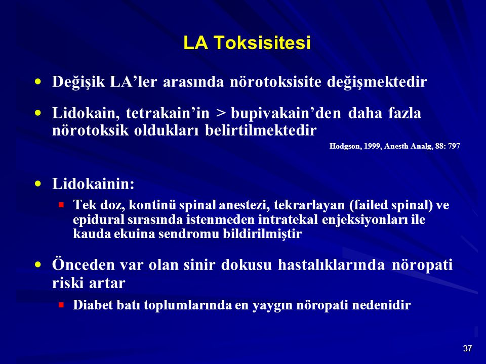 37 LA Toksisitesi  Değişik LA'ler arasında nörotoksisite değişmektedir  Lidokain, tetrakain'in > bupivakain'den daha fazla nörotoksik oldukları belirtilmektedir Hodgson, 1999, Anesth Analg, 88: 797  Lidokainin:  Tek doz, kontinü spinal anestezi, tekrarlayan (failed spinal) ve epidural sırasında istenmeden intratekal enjeksiyonları ile kauda ekuina sendromu bildirilmiştir  Önceden var olan sinir dokusu hastalıklarında nöropati riski artar  Diabet batı toplumlarında en yaygın nöropati nedenidir