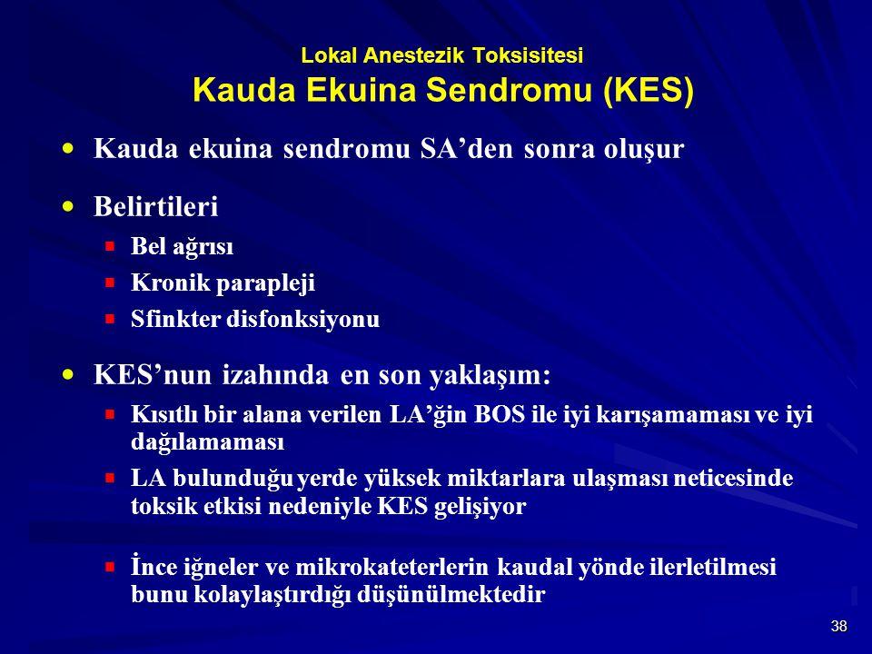 38 Lokal Anestezik Toksisitesi Kauda Ekuina Sendromu (KES)  Kauda ekuina sendromu SA'den sonra oluşur  Belirtileri  Bel ağrısı  Kronik parapleji  Sfinkter disfonksiyonu  KES'nun izahında en son yaklaşım:  Kısıtlı bir alana verilen LA'ğin BOS ile iyi karışamaması ve iyi dağılamaması  LA bulunduğu yerde yüksek miktarlara ulaşması neticesinde toksik etkisi nedeniyle KES gelişiyor  İnce iğneler ve mikrokateterlerin kaudal yönde ilerletilmesi bunu kolaylaştırdığı düşünülmektedir