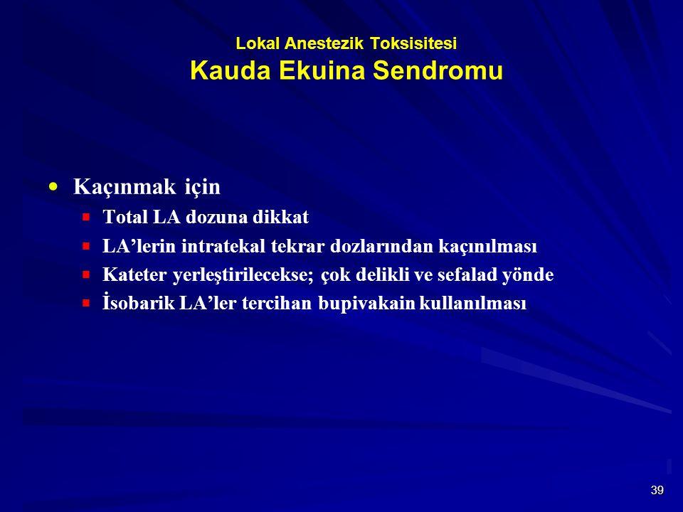 39 Lokal Anestezik Toksisitesi Kauda Ekuina Sendromu  Kaçınmak için  Total LA dozuna dikkat  LA'lerin intratekal tekrar dozlarından kaçınılması  Kateter yerleştirilecekse; çok delikli ve sefalad yönde  İsobarik LA'ler tercihan bupivakain kullanılması