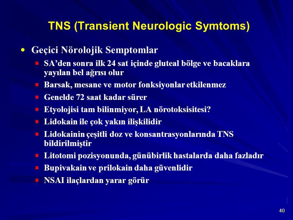40 TNS (Transient Neurologic Symtoms)  Geçici Nörolojik Semptomlar  SA'den sonra ilk 24 sat içinde gluteal bölge ve bacaklara yayılan bel ağrısı olur  Barsak, mesane ve motor fonksiyonlar etkilenmez  Genelde 72 saat kadar sürer  Etyolojisi tam bilinmiyor, LA nörotoksisitesi.