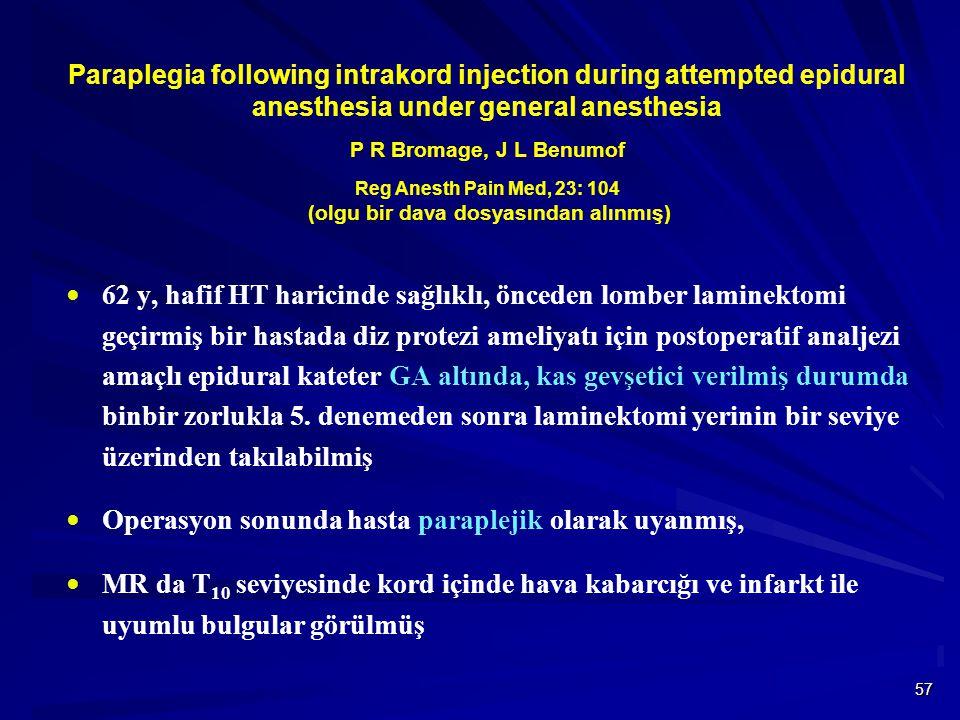 57 Paraplegia following intrakord injection during attempted epidural anesthesia under general anesthesia P R Bromage, J L Benumof Reg Anesth Pain Med, 23: 104 (olgu bir dava dosyasından alınmış)  62 y, hafif HT haricinde sağlıklı, önceden lomber laminektomi geçirmiş bir hastada diz protezi ameliyatı için postoperatif analjezi amaçlı epidural kateter GA altında, kas gevşetici verilmiş durumda binbir zorlukla 5.