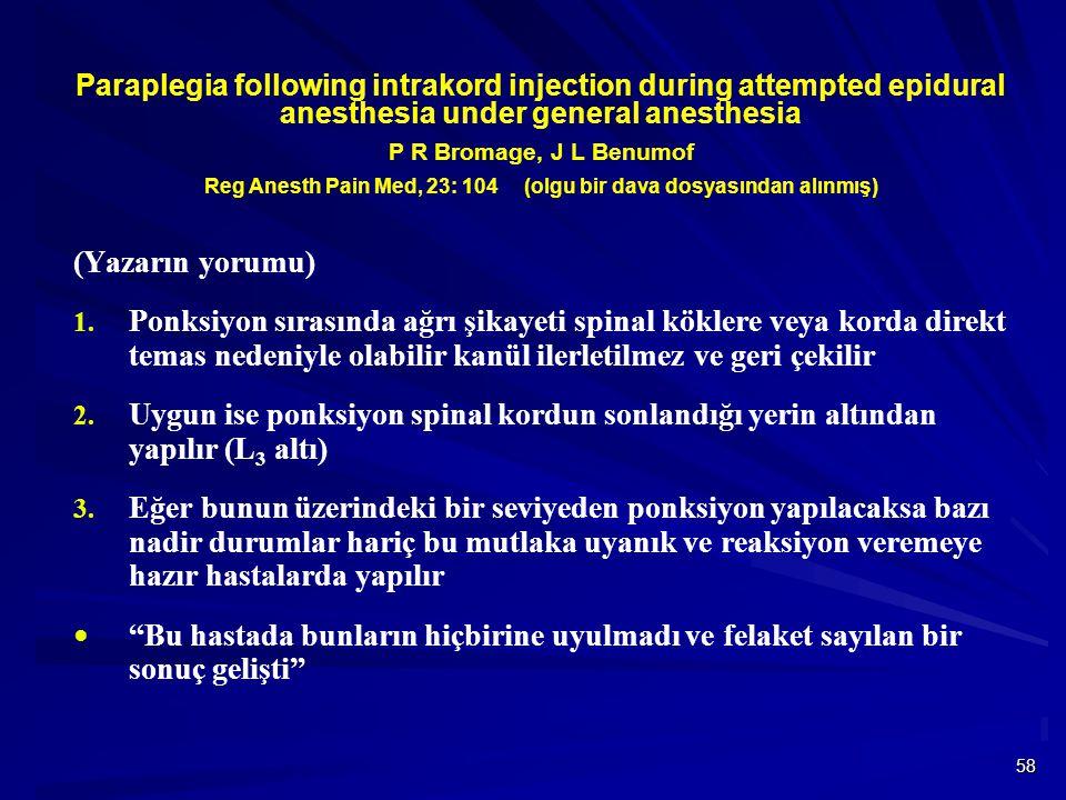 58 Paraplegia following intrakord injection during attempted epidural anesthesia under general anesthesia P R Bromage, J L Benumof Reg Anesth Pain Med, 23: 104 (olgu bir dava dosyasından alınmış) (Yazarın yorumu) 1.