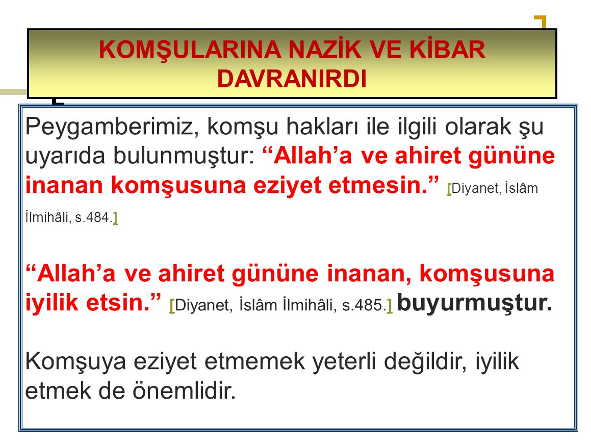 """Peygamberimiz, komşu hakları ile ilgili olarak şu uyarıda bulunmuştur: """"Allah'a ve ahiret gününe inanan komşusuna eziyet etmesin."""" [Diyanet, İslâm İlm"""