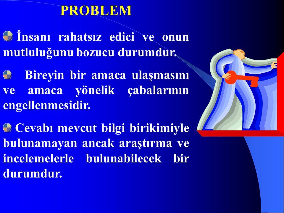 PROBLEM İnsanı rahatsız edici ve onun mutluluğunu bozucu durumdur. Bireyin bir amaca ulaşmasını ve amaca yönelik çabalarının engellenmesidir. Cevabı m