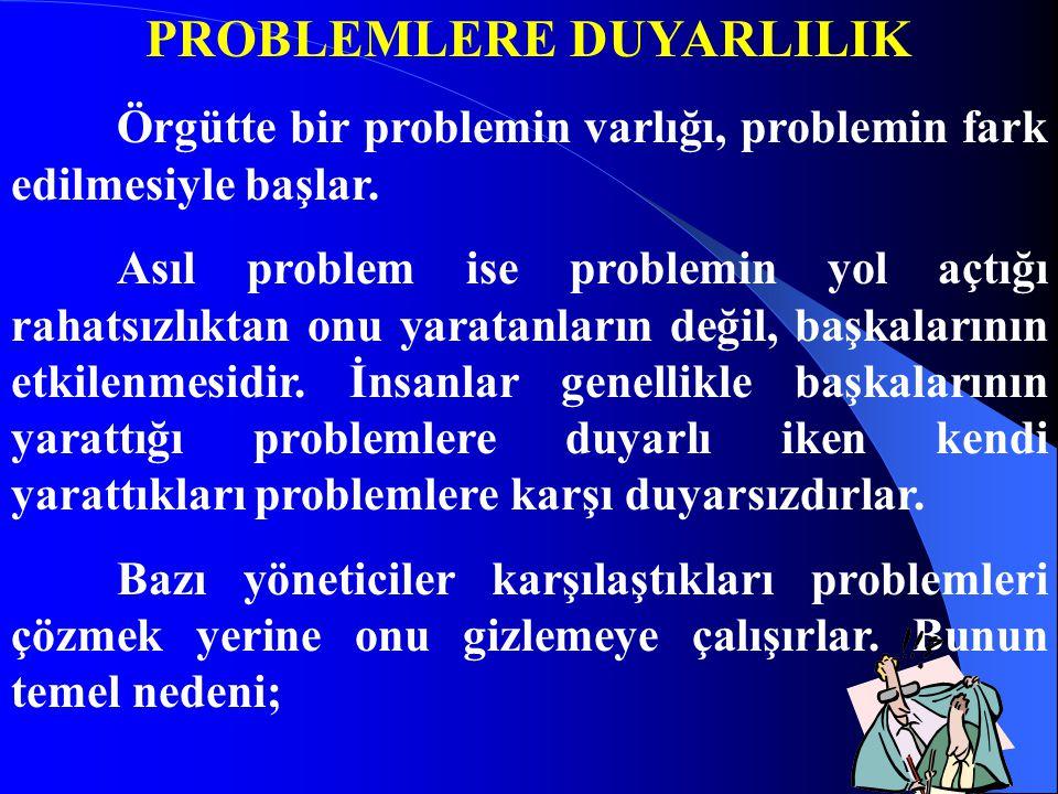 PROBLEMLERE DUYARLILIK Örgütte bir problemin varlığı, problemin fark edilmesiyle başlar. Asıl problem ise problemin yol açtığı rahatsızlıktan onu yara