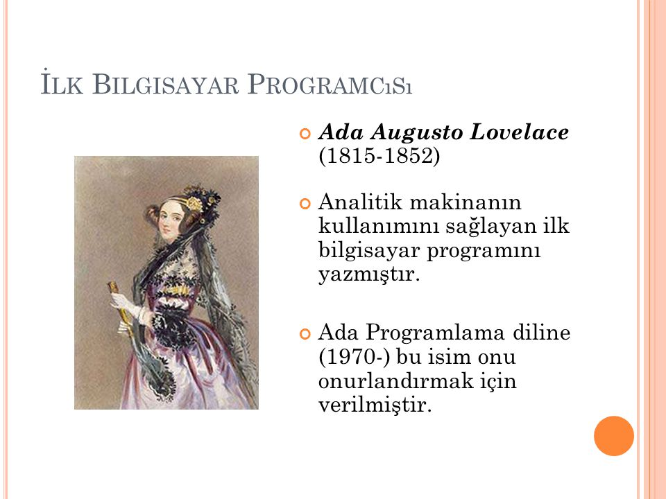 İ LK B ILGISAYAR P ROGRAMCıSı Ada Augusto Lovelace (1815-1852) Analitik makinanın kullanımını sağlayan ilk bilgisayar programını yazmıştır. Ada Progra