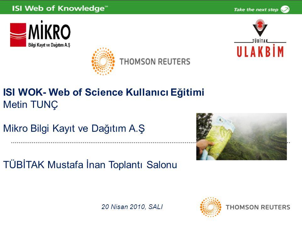 ISI WOK- Web of Science Kullanıcı Eğitimi Metin TUNÇ Mikro Bilgi Kayıt ve Dağıtım A.Ş TÜBİTAK Mustafa İnan Toplantı Salonu 20 Nisan 2010, SALI